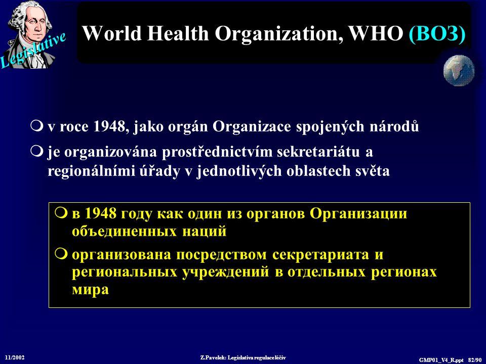 Legislative 11/2002 Z.Pavelek: Legislativa regulace léčiv GMP01_V4_R.ppt 82/90 World Health Organization, WHO (ВОЗ)  в 1948 году как один из органов Организации объединенных наций  организована посредством секретариата и региональных учреждений в отдельных регионах мира  v roce 1948, jako orgán Organizace spojených národů  je organizována prostřednictvím sekretariátu a regionálními úřady v jednotlivých oblastech světa