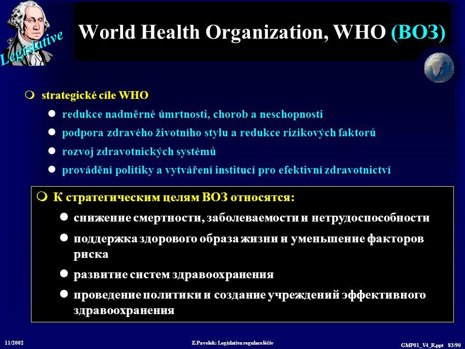 Legislative 11/2002 Z.Pavelek: Legislativa regulace léčiv GMP01_V4_R.ppt 83/90 World Health Organization, WHO (ВОЗ)  strategické cíle WHO redukce nad