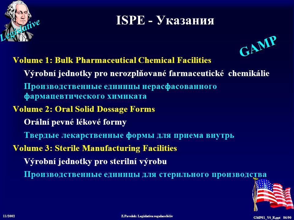 Legislative 11/2002 Z.Pavelek: Legislativa regulace léčiv GMP01_V4_R.ppt 86/90 ISPE - Указания Volume 1: Bulk Pharmaceutical Chemical Facilities Výrob