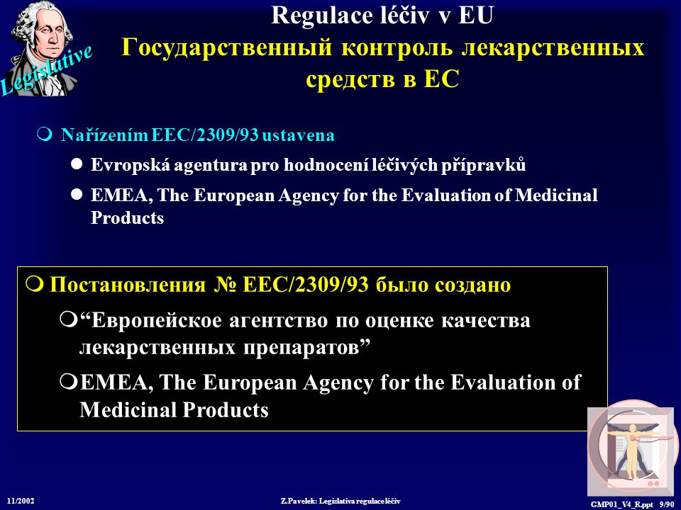Legislative 11/2002 Z.Pavelek: Legislativa regulace léčiv GMP01_V4_R.ppt 9/90  Постановления № EEC/2309/93 было создано  Европейское агентство по оценке качества лекарственных препаратов  EMEA, The European Agency for the Evaluation of Medicinal Products Regulace léčiv v EU Государственный контроль лекарственных средств в ЕС  Nařízením EEC/2309/93 ustavena Evropská agentura pro hodnocení léčivých přípravků EMEA, The European Agency for the Evaluation of Medicinal Products