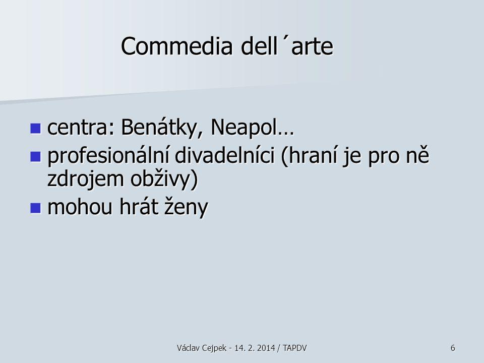 Commedia dell´arte centra: Benátky, Neapol… centra: Benátky, Neapol… profesionální divadelníci (hraní je pro ně zdrojem obživy) profesionální divadelníci (hraní je pro ně zdrojem obživy) mohou hrát ženy mohou hrát ženy Václav Cejpek - 14.