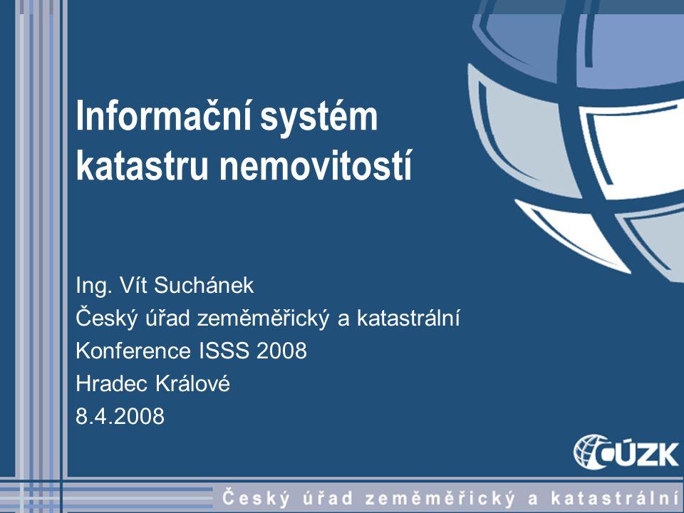 Informační systém katastru nemovitostí Ing. Vít Suchánek Český úřad zeměměřický a katastrální Konference ISSS 2008 Hradec Králové 8.4.2008