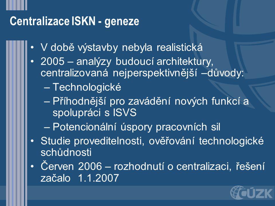 Centralizace ISKN - geneze V době výstavby nebyla realistická 2005 – analýzy budoucí architektury, centralizovaná nejperspektivnější –důvody: – –Techn