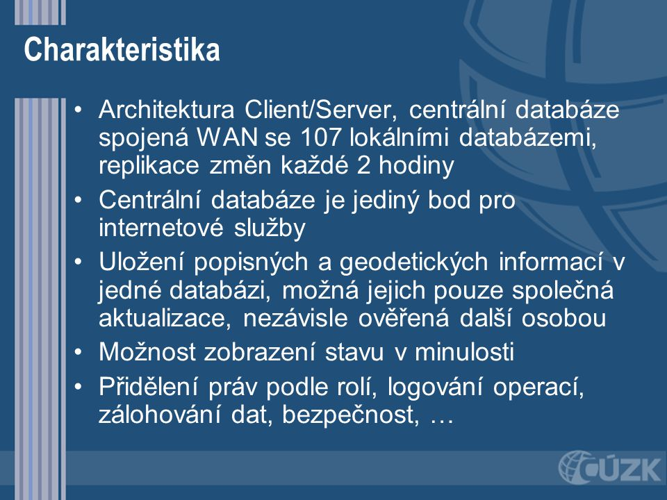 Charakteristika Architektura Client/Server, centrální databáze spojená WAN se 107 lokálními databázemi, replikace změn každé 2 hodiny Centrální databá