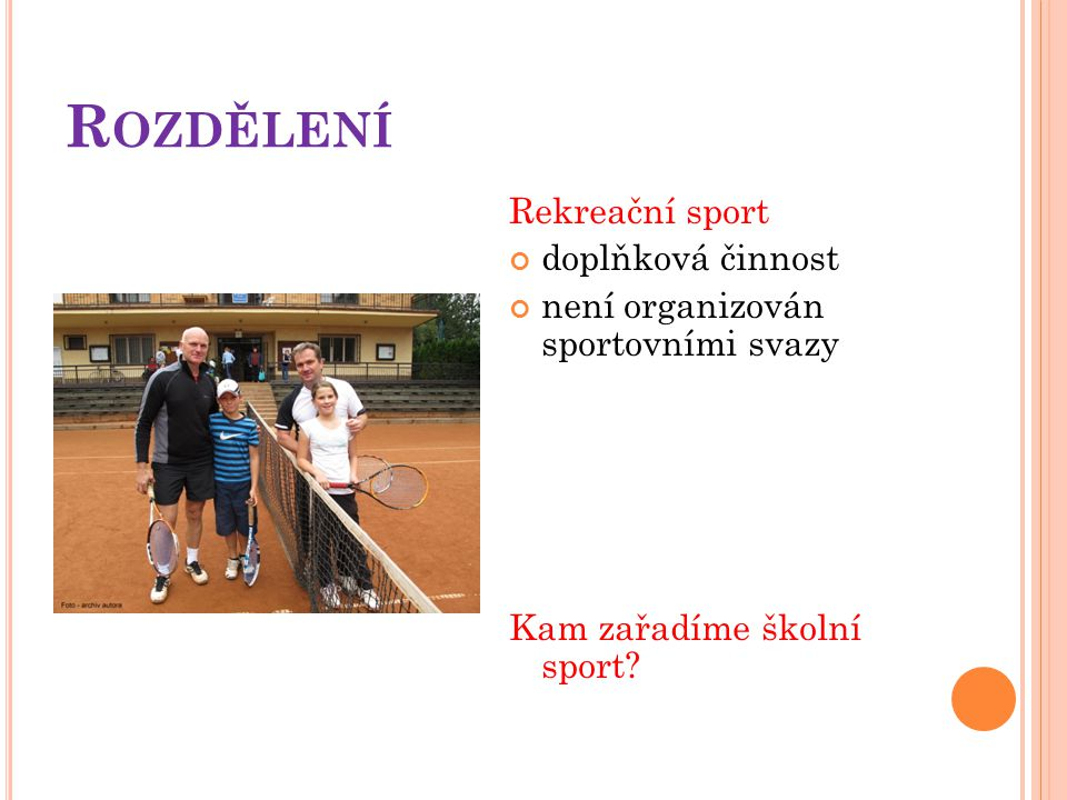 R OZDĚLENÍ Rekreační sport doplňková činnost není organizován sportovními svazy Kam zařadíme školní sport?