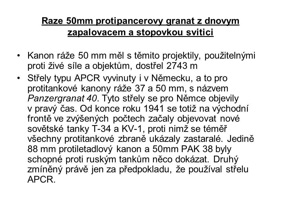 Raze 50mm protipancerovy granat z dnovym zapalovacem a stopovkou svitici Kanon ráže 50 mm měl s těmito projektily, použitelnými proti živé síle a objektům, dostřel 2743 m Střely typu APCR vyvinuty i v Německu, a to pro protitankové kanony ráže 37 a 50 mm, s názvem Panzergranat 40.