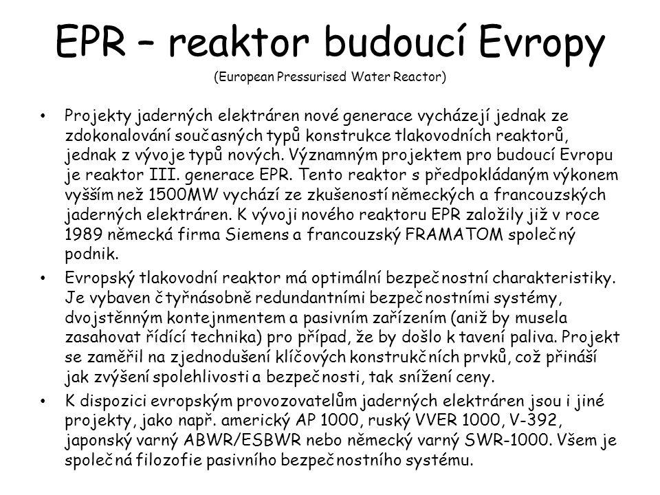 EPR – reaktor budoucí Evropy Projekty jaderných elektráren nové generace vycházejí jednak ze zdokonalování současných typů konstrukce tlakovodních reaktorů, jednak z vývoje typů nových.