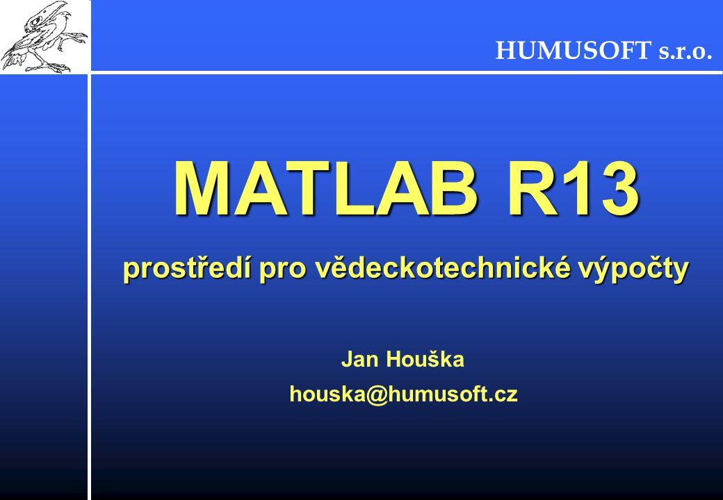 HUMUSOFT s.r.o. MATLAB R13 prostředí pro vědeckotechnické výpočty Jan Houška houska@humusoft.cz