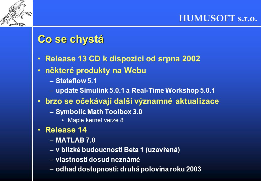 HUMUSOFT s.r.o. Co se chystá Release 13 CD k dispozici od srpna 2002 některé produkty na Webu –Stateflow 5.1 –update Simulink 5.0.1 a Real-Time Worksh
