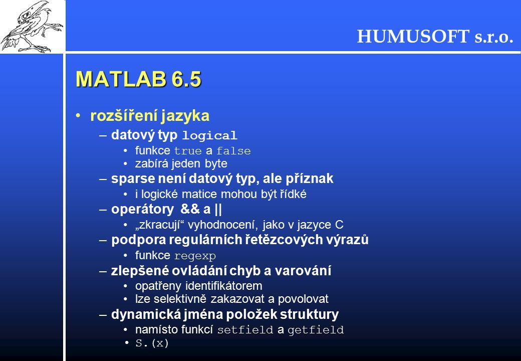 HUMUSOFT s.r.o. MATLAB 6.5 rozšíření jazyka –datový typ logical funkce true a false zabírá jeden byte –sparse není datový typ, ale příznak i logické m