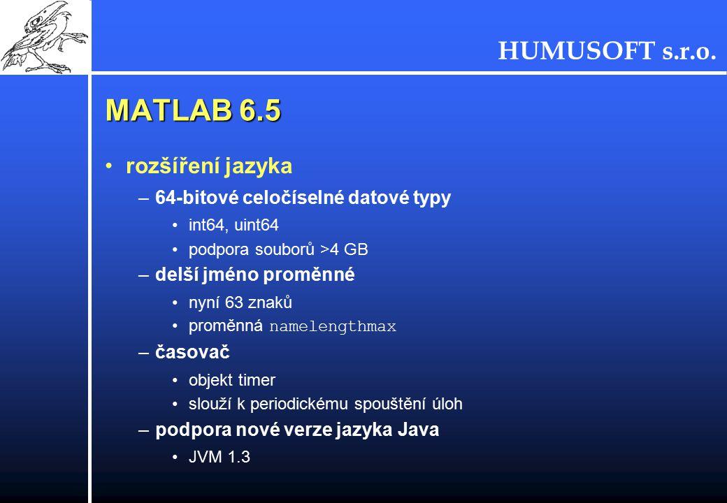 HUMUSOFT s.r.o. MATLAB 6.5 rozšíření jazyka –64-bitové celočíselné datové typy int64, uint64 podpora souborů >4 GB –delší jméno proměnné nyní 63 znaků