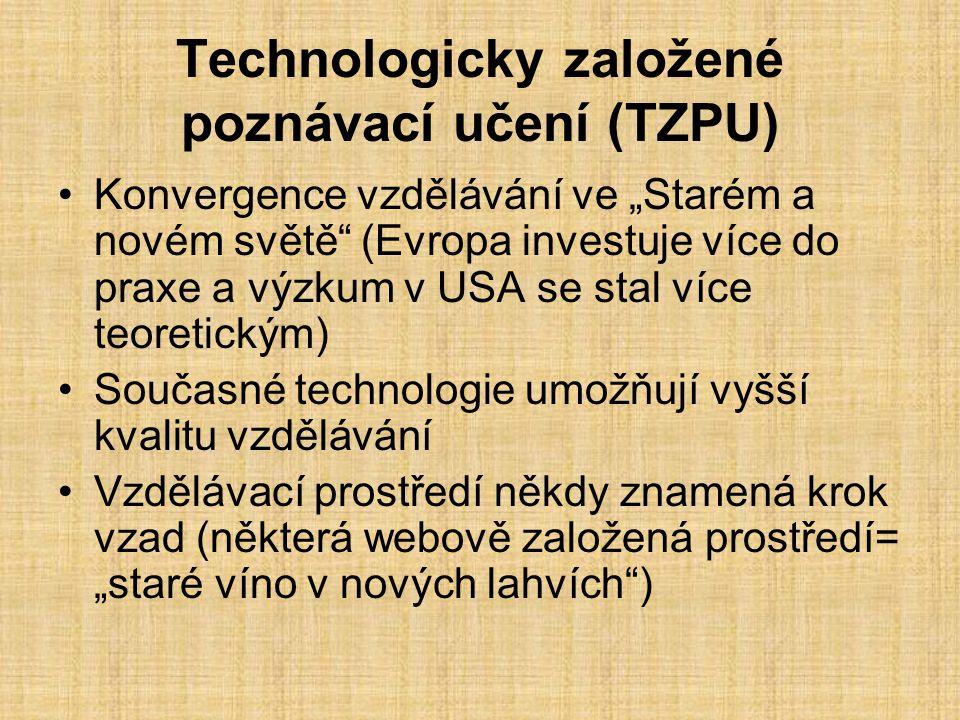 """Technologicky založené poznávací učení (TZPU) Konvergence vzdělávání ve """"Starém a novém světě (Evropa investuje více do praxe a výzkum v USA se stal více teoretickým) Současné technologie umožňují vyšší kvalitu vzdělávání Vzdělávací prostředí někdy znamená krok vzad (některá webově založená prostředí= """"staré víno v nových lahvích )"""