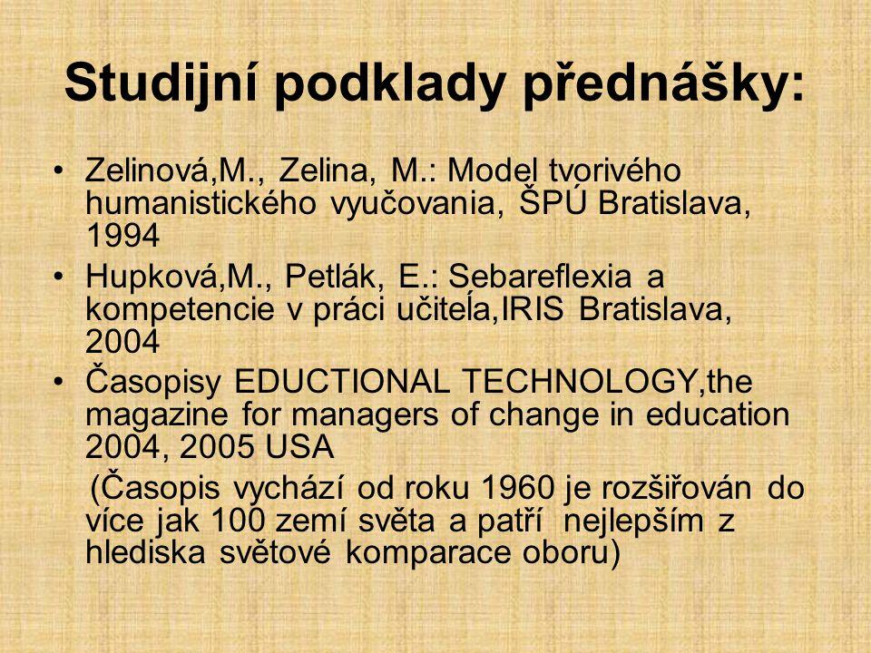 Studijní podklady přednášky: Zelinová,M., Zelina, M.: Model tvorivého humanistického vyučovania, ŠPÚ Bratislava, 1994 Hupková,M., Petlák, E.: Sebareflexia a kompetencie v práci učiteĺa,IRIS Bratislava, 2004 Časopisy EDUCTIONAL TECHNOLOGY,the magazine for managers of change in education 2004, 2005 USA (Časopis vychází od roku 1960 je rozšiřován do více jak 100 zemí světa a patří nejlepším z hlediska světové komparace oboru)