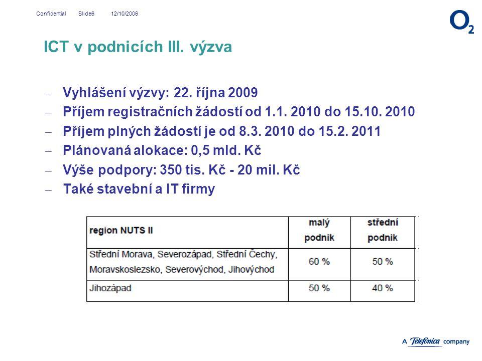 12/10/2006Confidential Slide6  Vyhlášení výzvy: 22. října 2009  Příjem registračních žádostí od 1.1. 2010 do 15.10. 2010  Příjem plných žádostí je