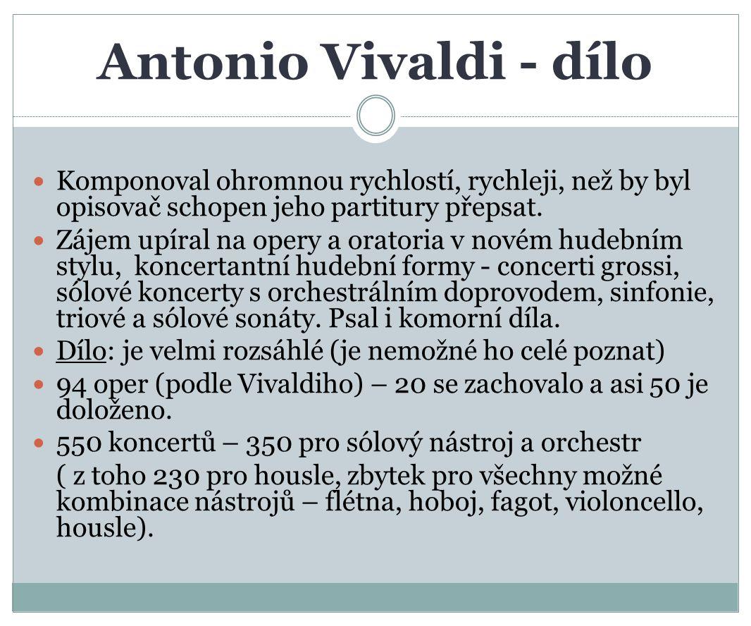 Antonio Vivaldi - dílo Komponoval ohromnou rychlostí, rychleji, než by byl opisovač schopen jeho partitury přepsat.