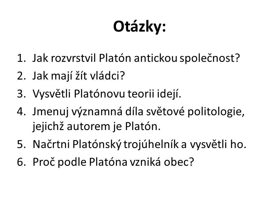 Otázky: 1.Jak rozvrstvil Platón antickou společnost? 2.Jak mají žít vládci? 3.Vysvětli Platónovu teorii idejí. 4.Jmenuj významná díla světové politolo