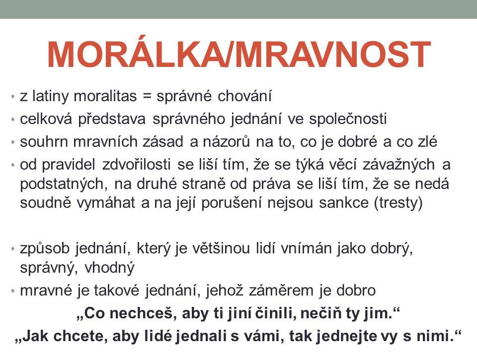 MORÁLKA/MRAVNOST z latiny moralitas = správné chování celková představa správného jednání ve společnosti souhrn mravních zásad a názorů na to, co je d