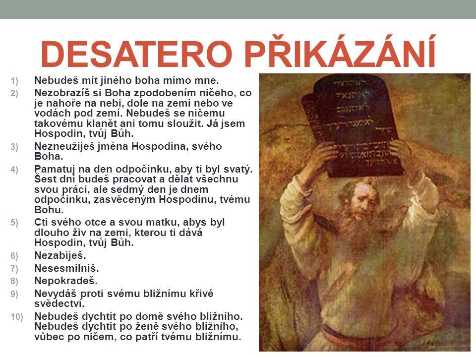 DESATERO PŘIKÁZÁNÍ 1) Nebudeš mít jiného boha mimo mne. 2) Nezobrazíš si Boha zpodobením ničeho, co je nahoře na nebi, dole na zemi nebo ve vodách pod