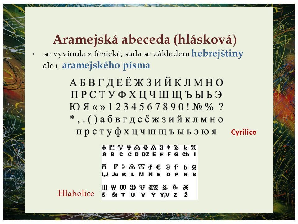 Aramejská abeceda (hlásková ) se vyvinula z fénické, stala se základem hebrejštiny ale i aramejského písma Hlaholice Cyrilice