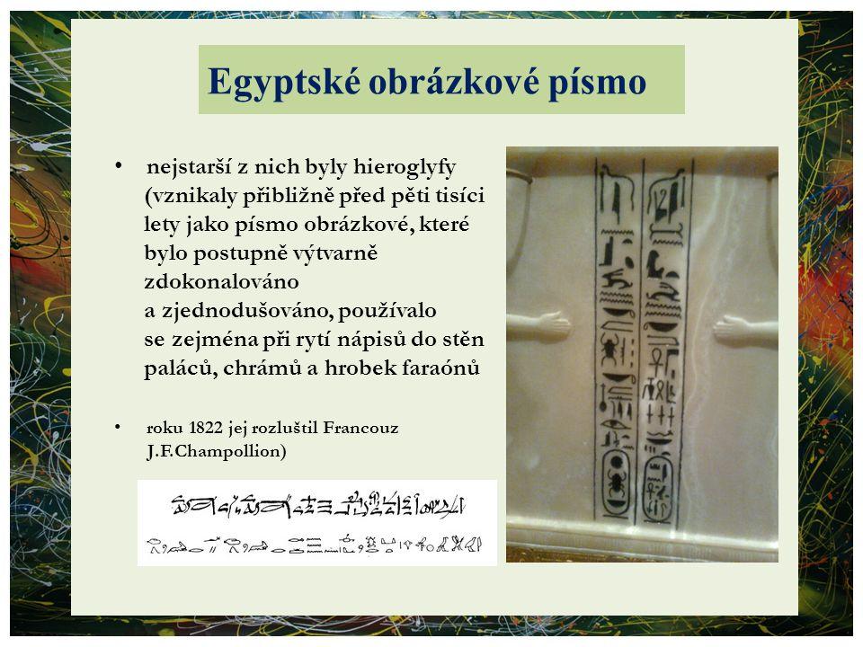 Egyptské obrázkové písmo nejstarší z nich byly hieroglyfy (vznikaly přibližně před pěti tisíci lety jako písmo obrázkové, které bylo postupně výtvarně