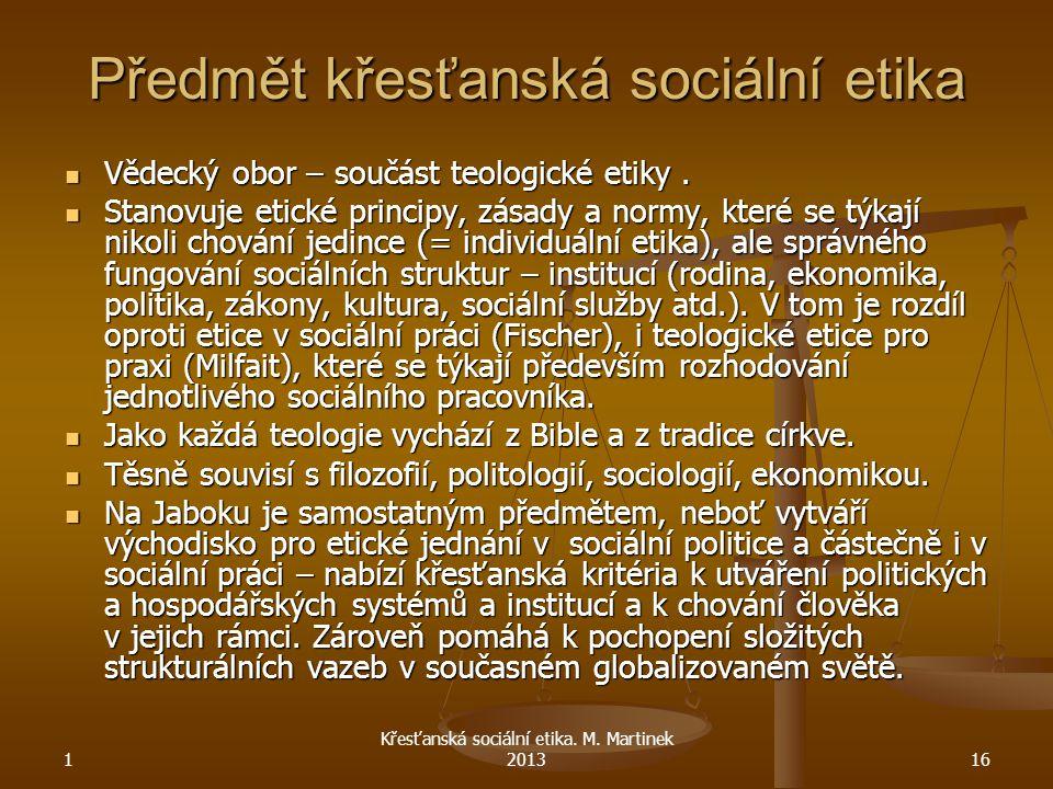 1 Křesťanská sociální etika. M. Martinek 201316 Předmět křesťanská sociální etika Vědecký obor – součást teologické etiky. Vědecký obor – součást teol