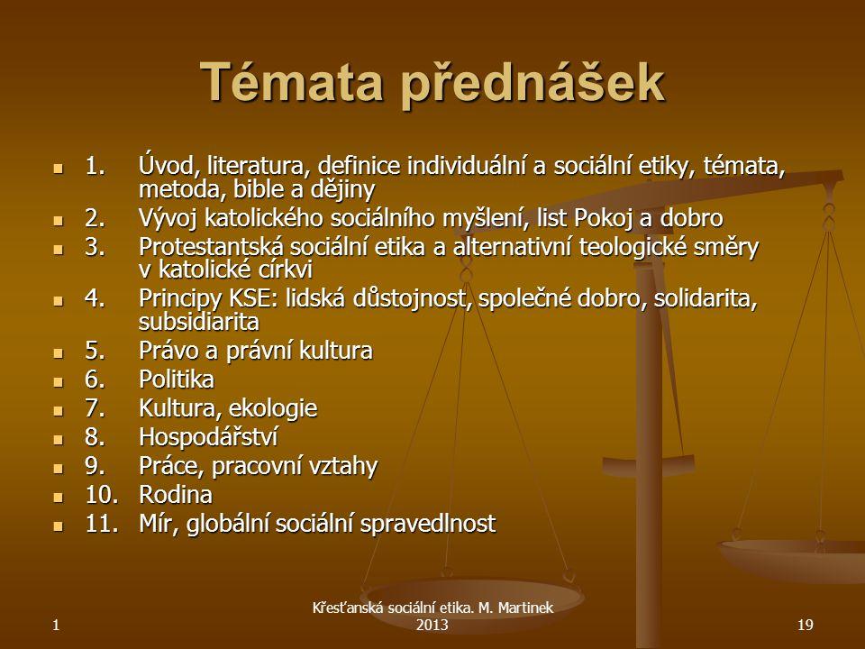 1 Křesťanská sociální etika. M. Martinek 201319 Témata přednášek 1.Úvod, literatura, definice individuální a sociální etiky, témata, metoda, bible a d