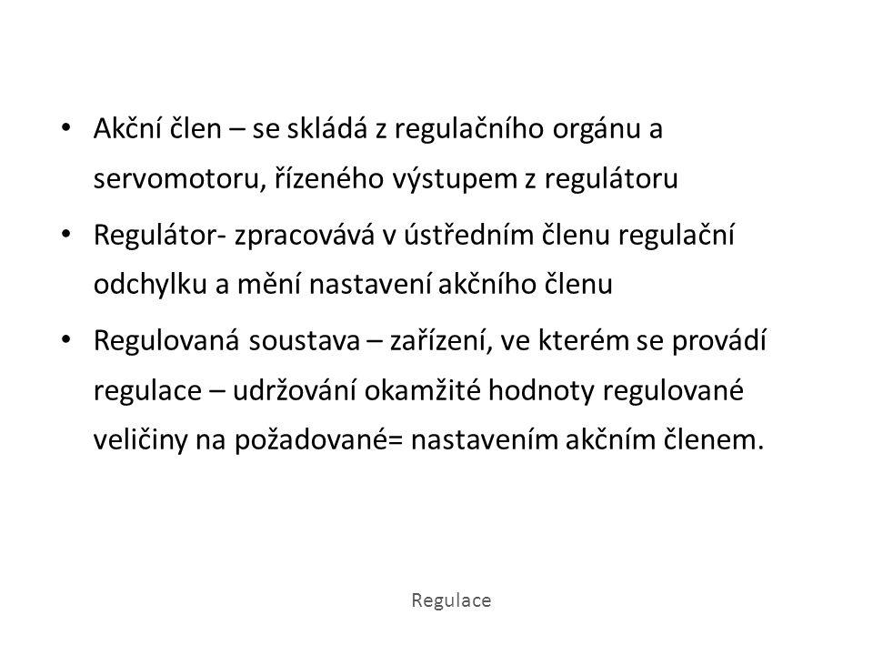 Akční člen – se skládá z regulačního orgánu a servomotoru, řízeného výstupem z regulátoru Regulátor- zpracovává v ústředním členu regulační odchylku a mění nastavení akčního členu Regulovaná soustava – zařízení, ve kterém se provádí regulace – udržování okamžité hodnoty regulované veličiny na požadované= nastavením akčním členem.