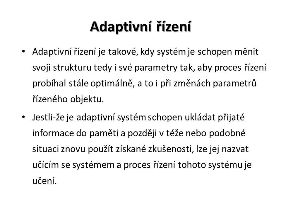 Adaptivní řízení Adaptivní řízení je takové, kdy systém je schopen měnit svoji strukturu tedy i své parametry tak, aby proces řízení probíhal stále optimálně, a to i při změnách parametrů řízeného objektu.