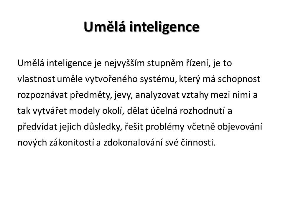Umělá inteligence Umělá inteligence je nejvyšším stupněm řízení, je to vlastnost uměle vytvořeného systému, který má schopnost rozpoznávat předměty, jevy, analyzovat vztahy mezi nimi a tak vytvářet modely okolí, dělat účelná rozhodnutí a předvídat jejich důsledky, řešit problémy včetně objevování nových zákonitostí a zdokonalování své činnosti.