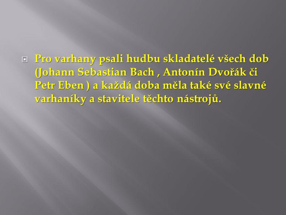  Pro varhany psali hudbu skladatelé všech dob (Johann Sebastian Bach, Antonín Dvořák či Petr Eben ) a každá doba měla také své slavné varhaníky a sta