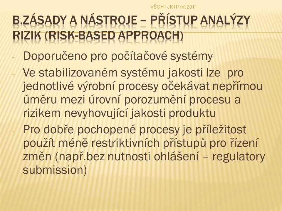 - Doporučeno pro počítačové systémy - Ve stabilizovaném systému jakosti lze pro jednotlivé výrobní procesy očekávat nepřímou úměru mezi úrovní porozumění procesu a rizikem nevyhovující jakosti produktu - Pro dobře pochopené procesy je příležitost použít méně restriktivních přístupů pro řízení změn (např.bez nutnosti ohlášení – regulatory submission) VŠCHT JKTP mt 2011