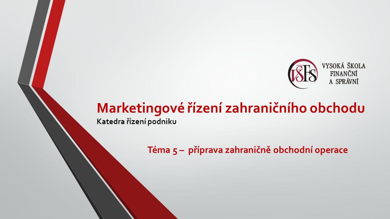 Marketingové řízení zahraničního obchodu Katedra řízení podniku Téma 5 – příprava zahraničně obchodní operace