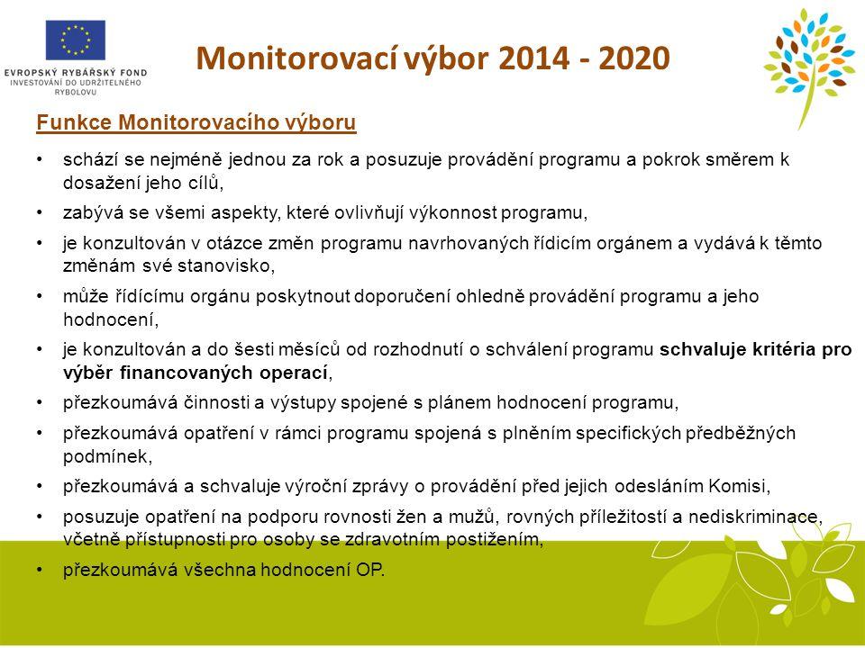 Monitorovací výbor 2014 - 2020 Funkce Monitorovacího výboru schází se nejméně jednou za rok a posuzuje provádění programu a pokrok směrem k dosažení jeho cílů, zabývá se všemi aspekty, které ovlivňují výkonnost programu, je konzultován v otázce změn programu navrhovaných řídicím orgánem a vydává k těmto změnám své stanovisko, může řídícímu orgánu poskytnout doporučení ohledně provádění programu a jeho hodnocení, je konzultován a do šesti měsíců od rozhodnutí o schválení programu schvaluje kritéria pro výběr financovaných operací, přezkoumává činnosti a výstupy spojené s plánem hodnocení programu, přezkoumává opatření v rámci programu spojená s plněním specifických předběžných podmínek, přezkoumává a schvaluje výroční zprávy o provádění před jejich odesláním Komisi, posuzuje opatření na podporu rovnosti žen a mužů, rovných příležitostí a nediskriminace, včetně přístupnosti pro osoby se zdravotním postižením, přezkoumává všechna hodnocení OP.