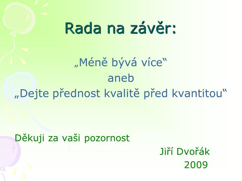 """Rada na závěr: """" Méně bývá více aneb """"Dejte přednost kvalitě před kvantitou Děkuji za vaši pozornost Jiří Dvořák 2009"""