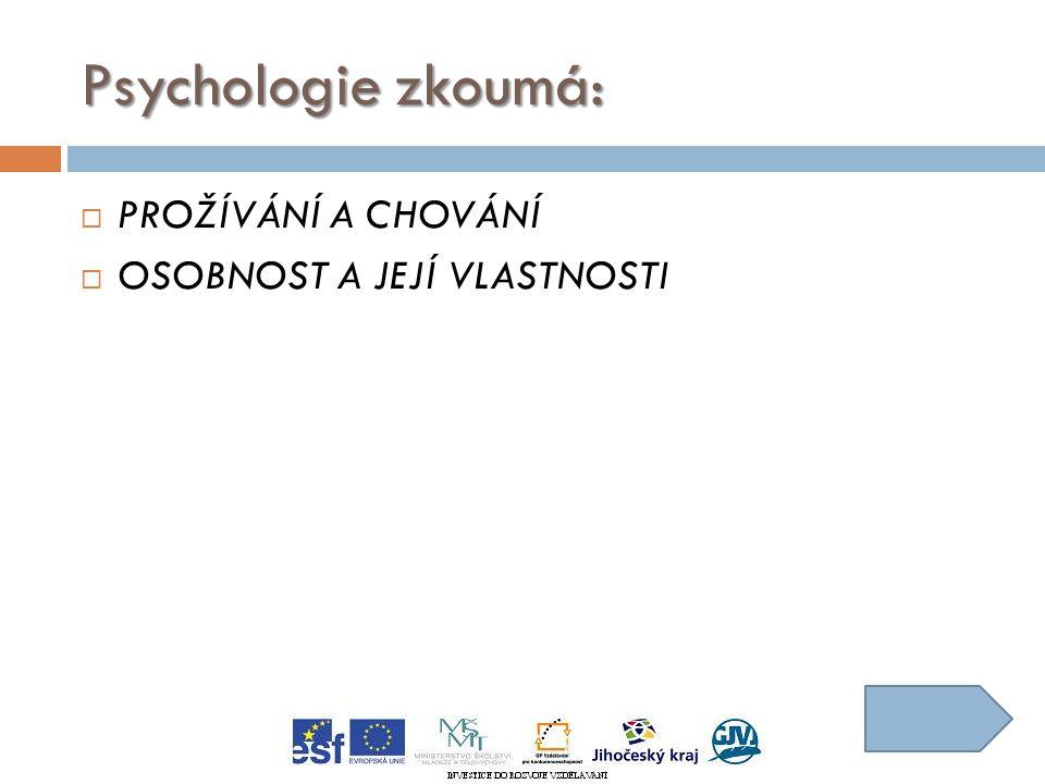 Psychologie zkoumá:  PROŽÍVÁNÍ A CHOVÁNÍ  OSOBNOST A JEJÍ VLASTNOSTI