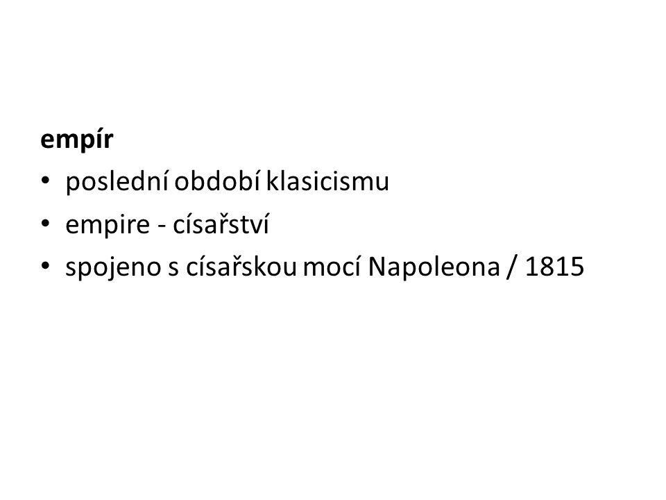 empír poslední období klasicismu empire - císařství spojeno s císařskou mocí Napoleona / 1815