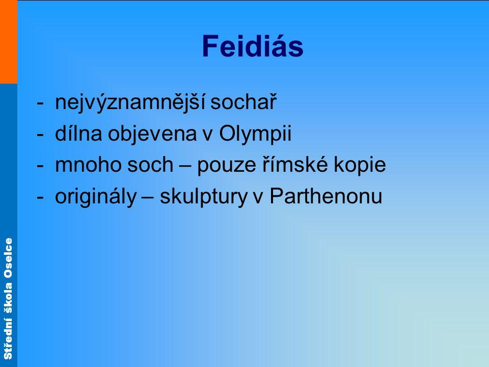 Střední škola Oselce Feidiás -nejvýznamnější sochař -dílna objevena v Olympii -mnoho soch – pouze římské kopie -originály – skulptury v Parthenonu