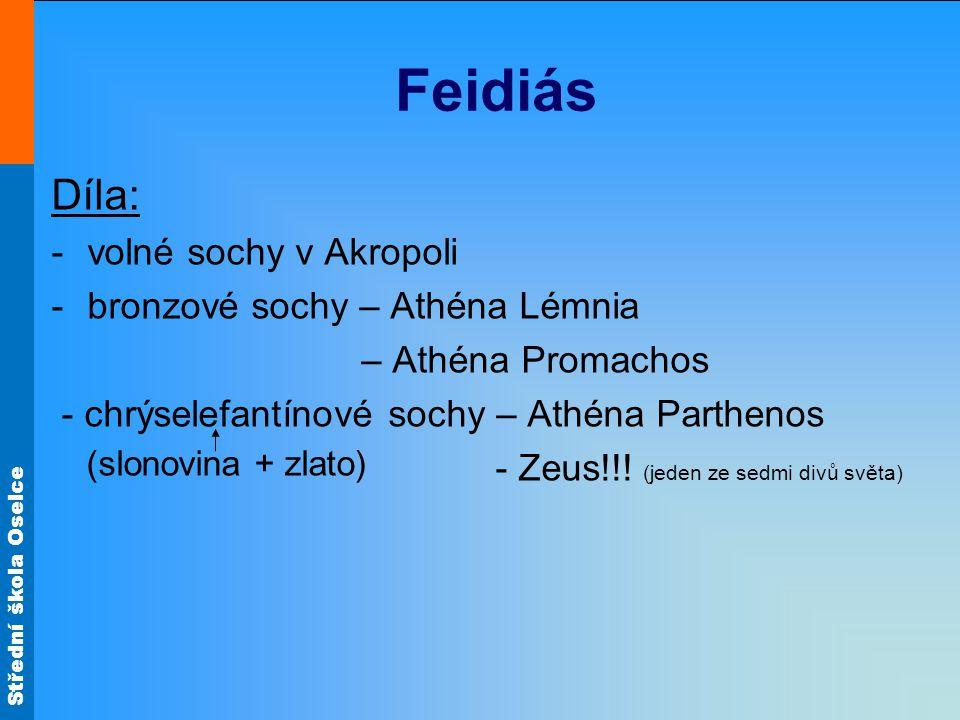Střední škola Oselce Feidiás Díla: -volné sochy v Akropoli -bronzové sochy – Athéna Lémnia – Athéna Promachos - chrýselefantínové sochy – Athéna Parth