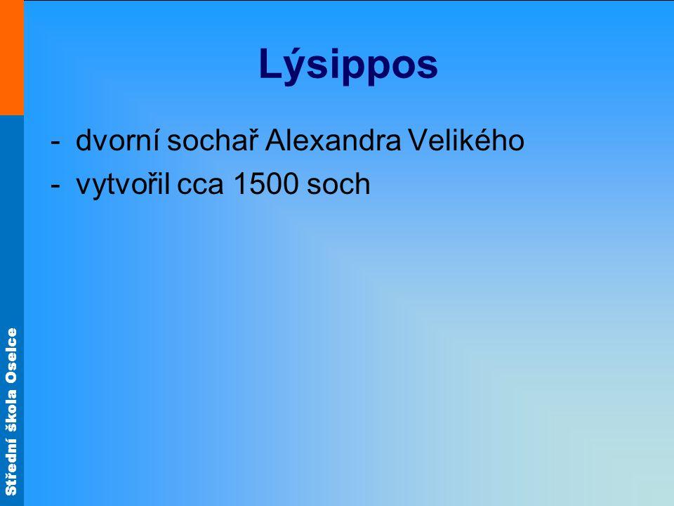Střední škola Oselce Lýsippos -dvorní sochař Alexandra Velikého -vytvořil cca 1500 soch