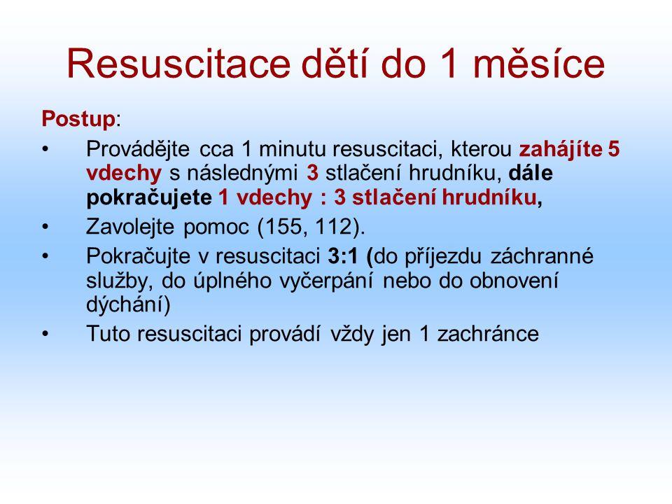 Resuscitace dětí do 1 měsíce Postup: Provádějte cca 1 minutu resuscitaci, kterou zahájíte 5 vdechy s následnými 3 stlačení hrudníku, dále pokračujete 1 vdechy : 3 stlačení hrudníku, Zavolejte pomoc (155, 112).