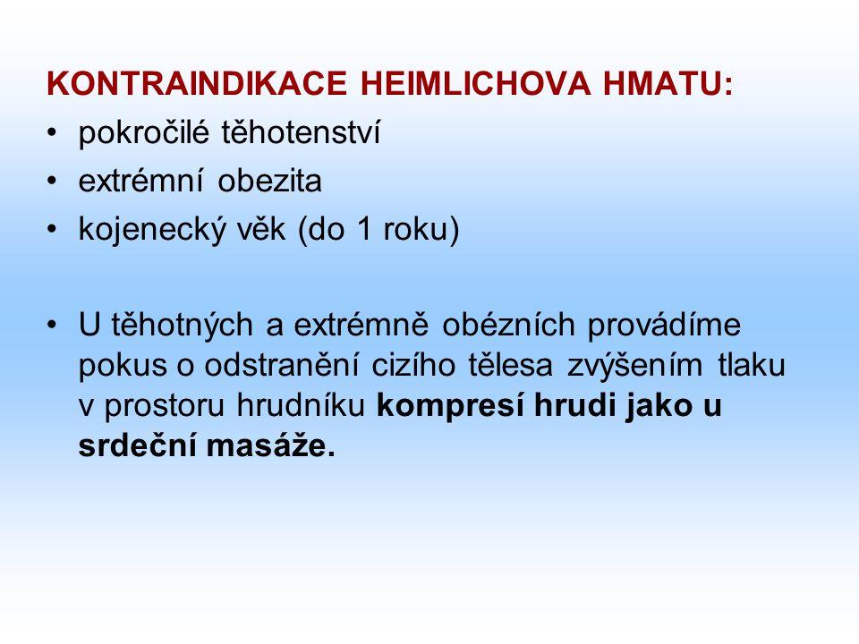 KONTRAINDIKACE HEIMLICHOVA HMATU: pokročilé těhotenství extrémní obezita kojenecký věk (do 1 roku) U těhotných a extrémně obézních provádíme pokus o odstranění cizího tělesa zvýšením tlaku v prostoru hrudníku kompresí hrudi jako u srdeční masáže.