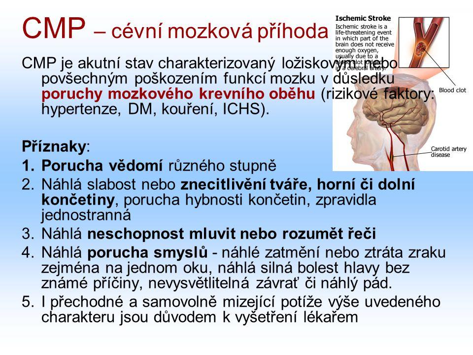 CMP – cévní mozková příhoda CMP je akutní stav charakterizovaný ložiskovým nebo povšechným poškozením funkcí mozku v důsledku poruchy mozkového krevního oběhu (rizikové faktory: hypertenze, DM, kouření, ICHS).