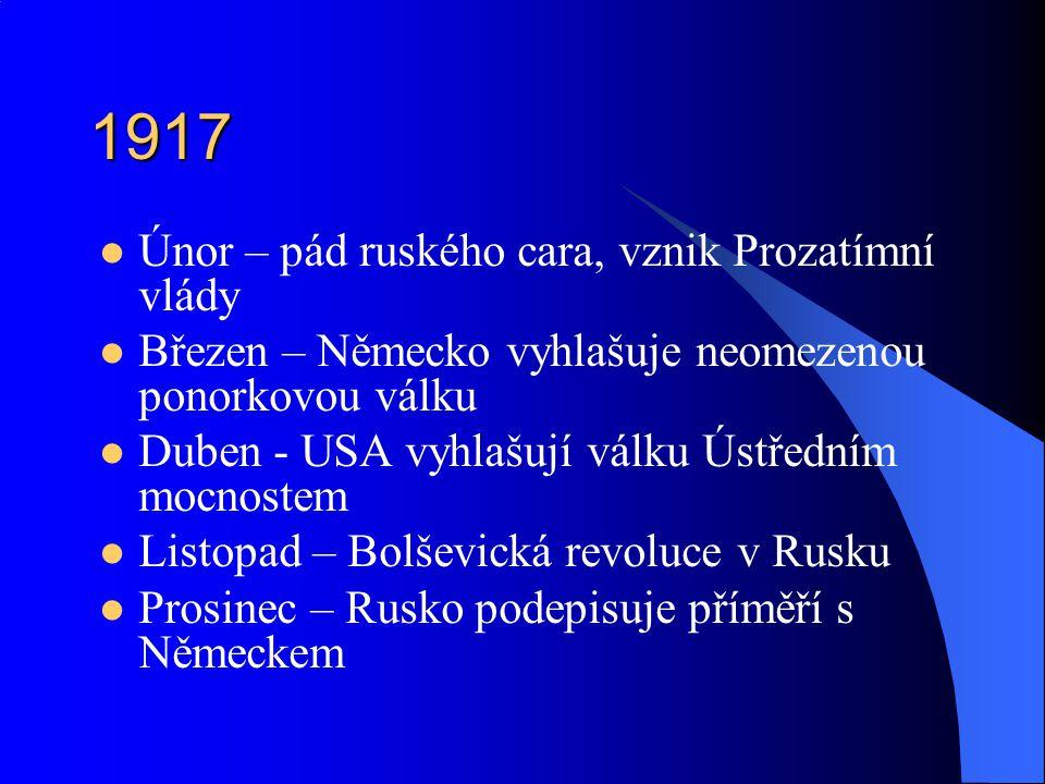 1917 Únor – pád ruského cara, vznik Prozatímní vlády Březen – Německo vyhlašuje neomezenou ponorkovou válku Duben - USA vyhlašují válku Ústředním mocnostem Listopad – Bolševická revoluce v Rusku Prosinec – Rusko podepisuje příměří s Německem