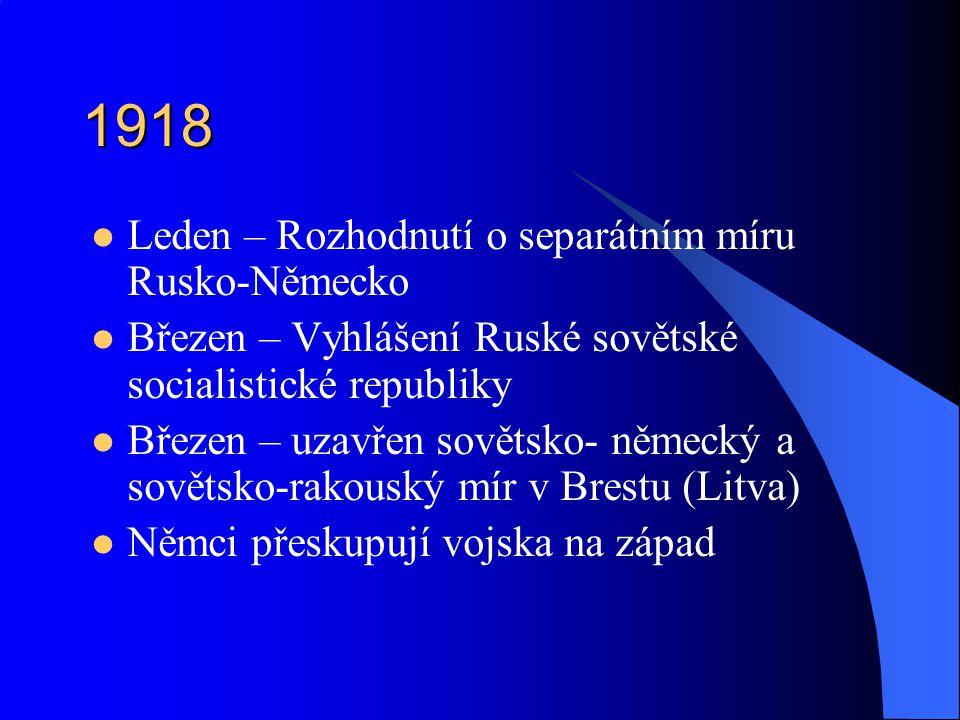 1918 Leden – Rozhodnutí o separátním míru Rusko-Německo Březen – Vyhlášení Ruské sovětské socialistické republiky Březen – uzavřen sovětsko- německý a sovětsko-rakouský mír v Brestu (Litva) Němci přeskupují vojska na západ