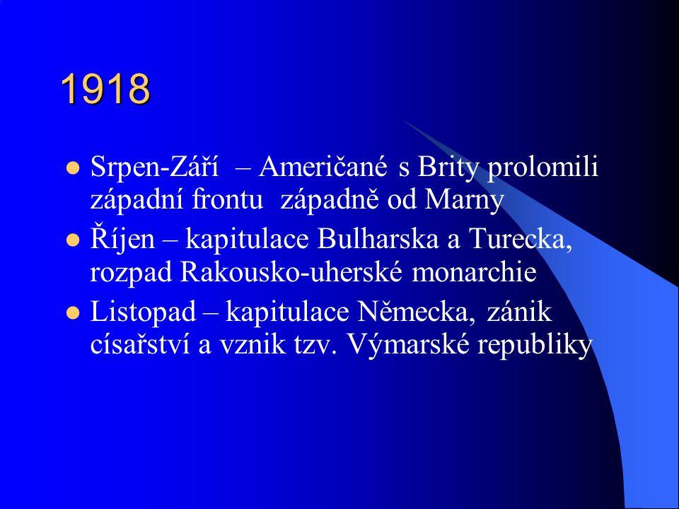 1918 Srpen-Září – Američané s Brity prolomili západní frontu západně od Marny Říjen – kapitulace Bulharska a Turecka, rozpad Rakousko-uherské monarchie Listopad – kapitulace Německa, zánik císařství a vznik tzv.