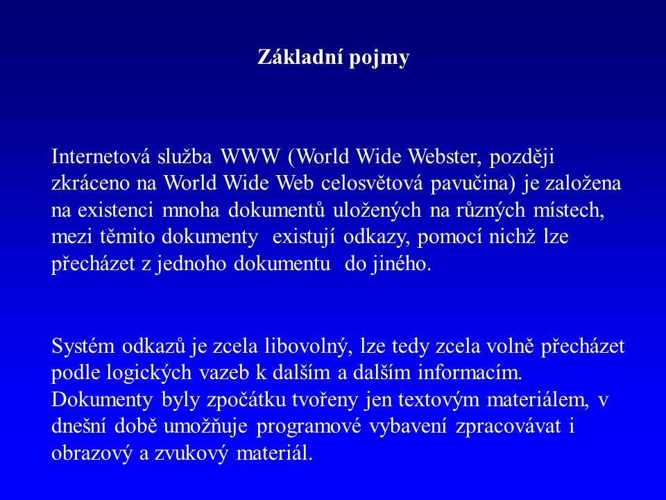 Základní pojmy Internetová služba WWW (World Wide Webster, později zkráceno na World Wide Web celosvětová pavučina) je založena na existenci mnoha dokumentů uložených na různých místech, mezi těmito dokumenty existují odkazy, pomocí nichž lze přecházet z jednoho dokumentu do jiného.