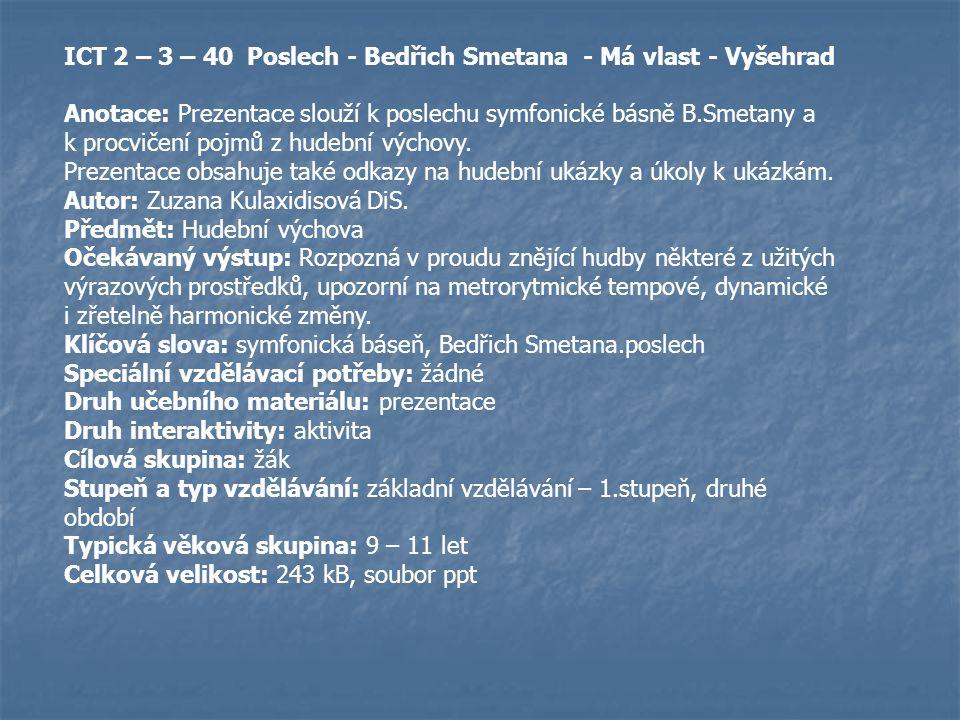 ICT 2 – 3 – 40 Poslech - Bedřich Smetana - Má vlast - Vyšehrad Anotace: Prezentace slouží k poslechu symfonické básně B.Smetany a k procvičení pojmů z hudební výchovy.
