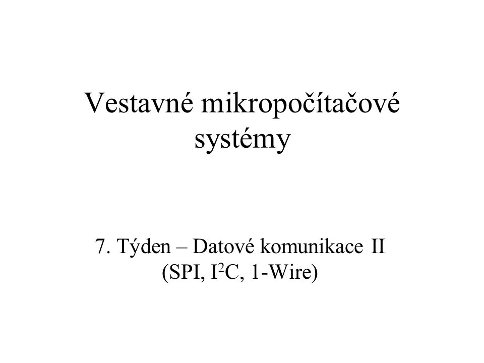 Vestavné mikropočítačové systémy 7. Týden – Datové komunikace II (SPI, I 2 C, 1-Wire)