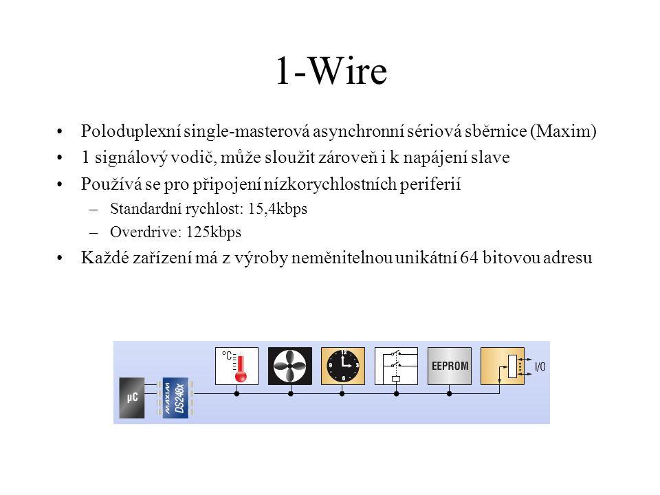1-Wire Poloduplexní single-masterová asynchronní sériová sběrnice (Maxim) 1 signálový vodič, může sloužit zároveň i k napájení slave Používá se pro připojení nízkorychlostních periferií –Standardní rychlost: 15,4kbps –Overdrive: 125kbps Každé zařízení má z výroby neměnitelnou unikátní 64 bitovou adresu