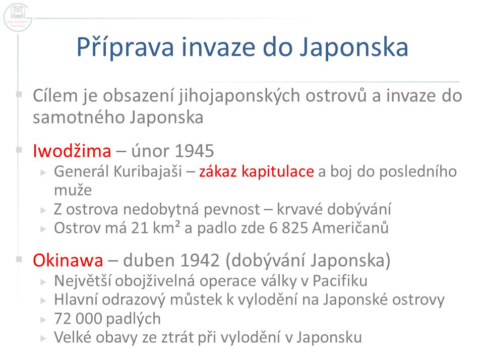 Příprava invaze do Japonska  Cílem je obsazení jihojaponských ostrovů a invaze do samotného Japonska  Iwodžima – únor 1945  Generál Kuribajaši – zá
